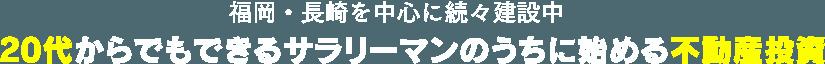 福岡・長崎を中心に続々建設中 20代からでもできるサラリーマンのうちに始める不動産投資